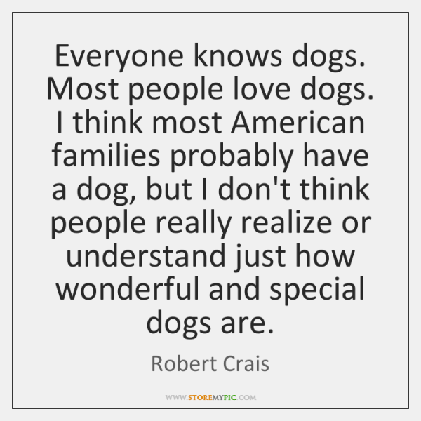 Everyone knows dogs. Most people love dogs. I think most American families ...