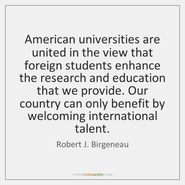 American universities are united in the view that foreign students enhance the ...