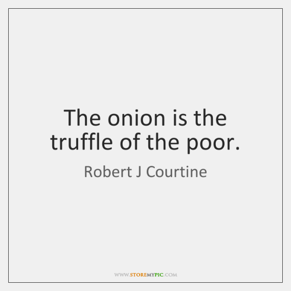The onion is the truffle of the poor.