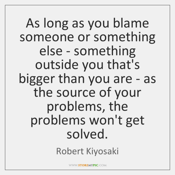 As long as you blame someone or something else - something outside ...