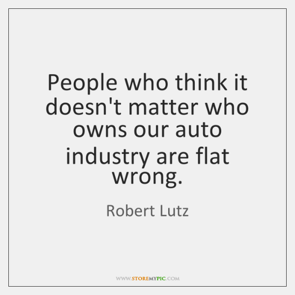 People who think it doesn't matter who owns our auto industry are ...