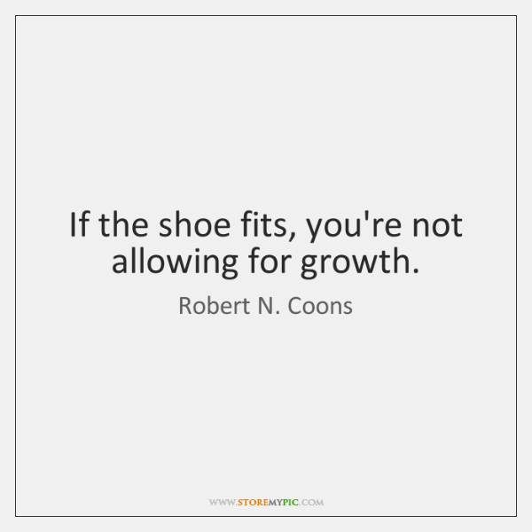 If the shoe fits, you're not allowing for growth.