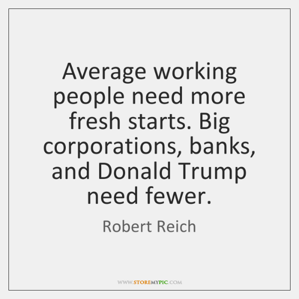 Average working people need more fresh starts. Big corporations, banks, and Donald ...