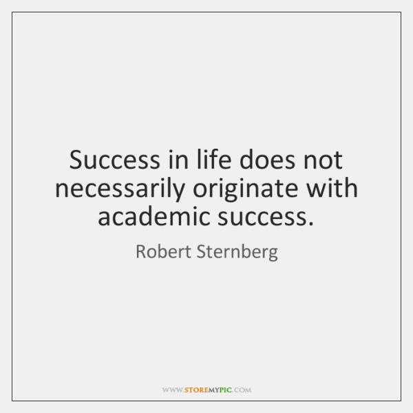 Success in life does not necessarily originate with academic success.