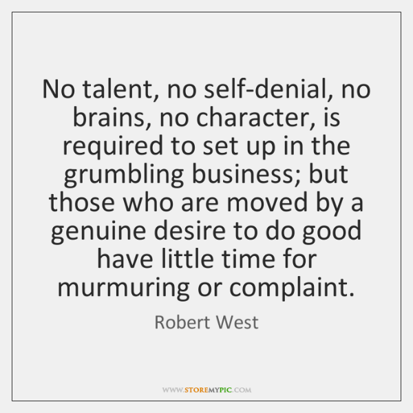 No talent, no self-denial, no brains, no character, is required to set ...