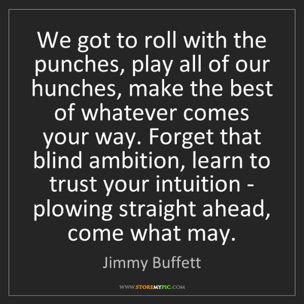 Jimmy Buffett: We got to roll with the punches, play all of our hunches,...