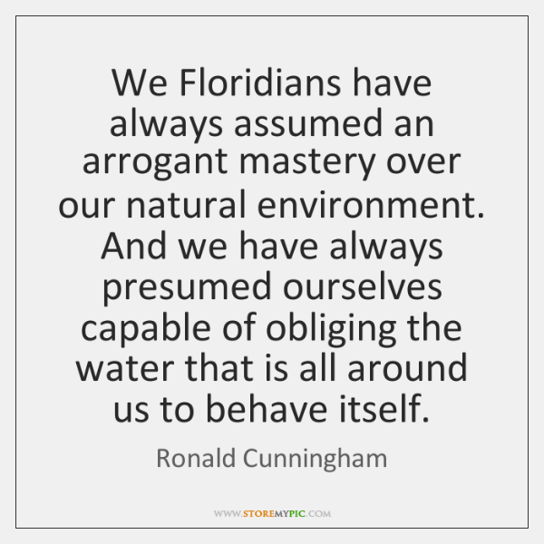 We Floridians have always assumed an arrogant mastery over our natural environment. ...