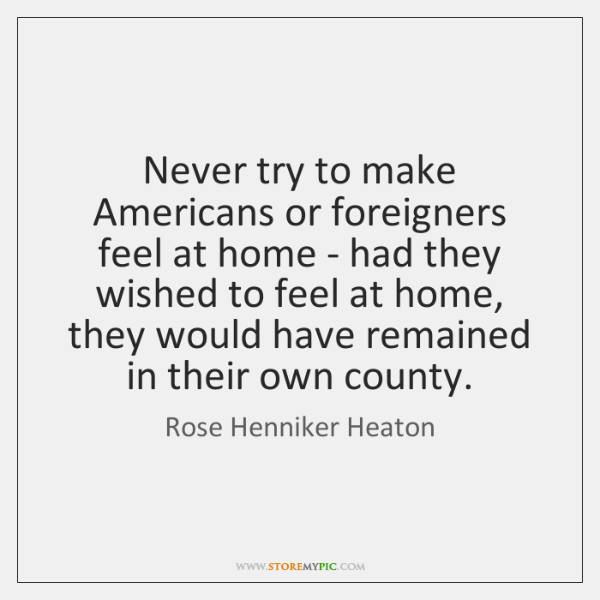 Never try to make Americans or foreigners feel at home - had ...