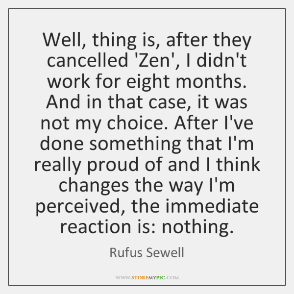 Well, thing is, after they cancelled 'Zen', I didn't work for eight ...
