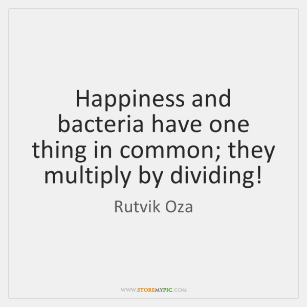 Happiness and bacteria have one thing in common; they multiply by dividing!