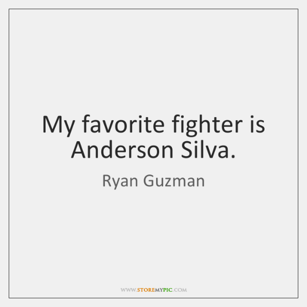 My favorite fighter is Anderson Silva.
