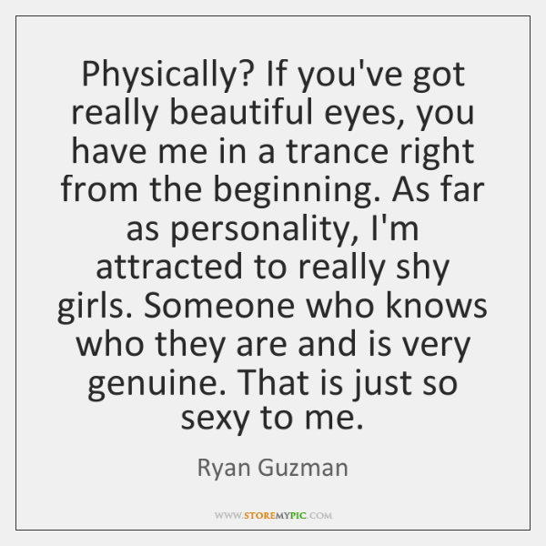 Physically? If you've got really beautiful eyes, you have me in a ...