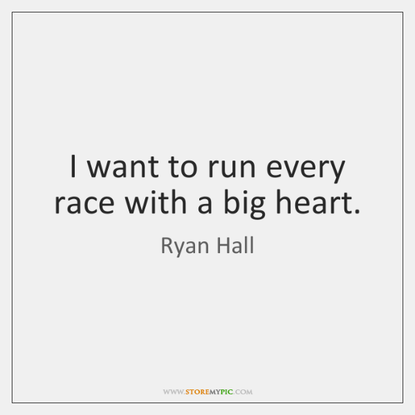 I want to run every race with a big heart.