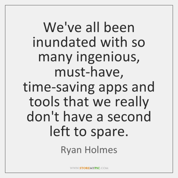 We've all been inundated with so many ingenious, must-have, time-saving apps and ...