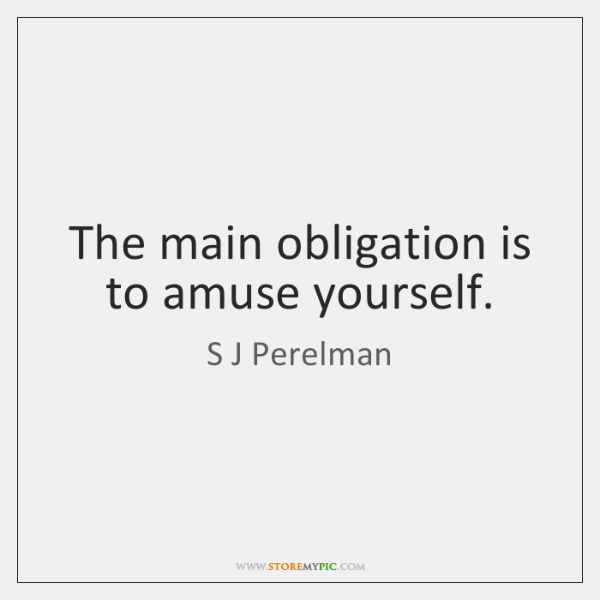 The main obligation is to amuse yourself.