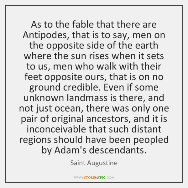 As to the fable that there are Antipodes, that is to say, ...