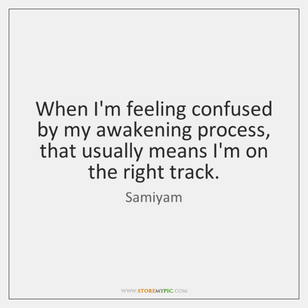 When I'm feeling confused by my awakening process, that usually means I'm ...