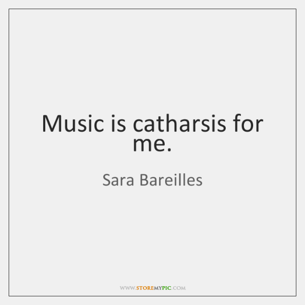 Music is catharsis for me.
