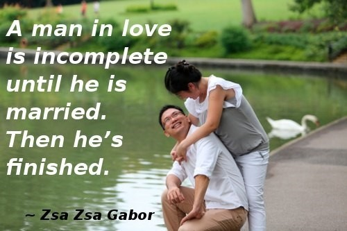 A man in love is incomplete until he is married then hes finished