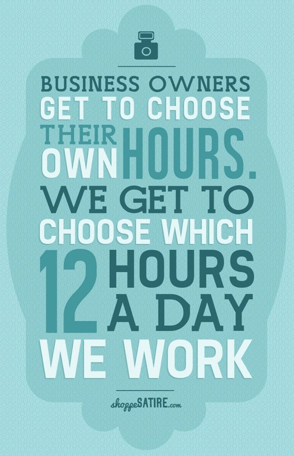 Business owners get to choose their hours own we get to choose which 12 hours a day