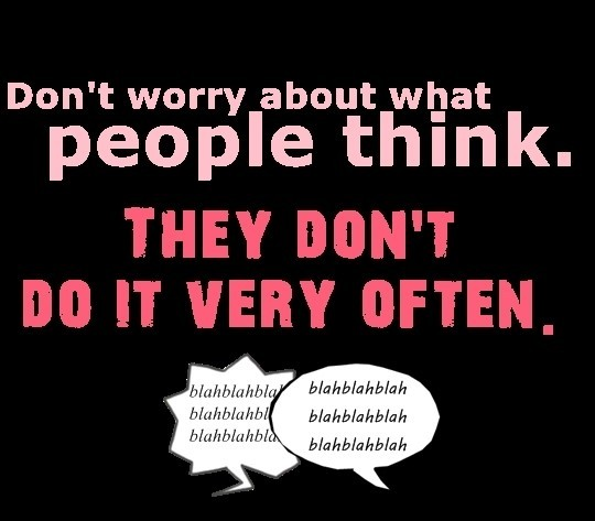 Dont worry about what people think they dont do it very often