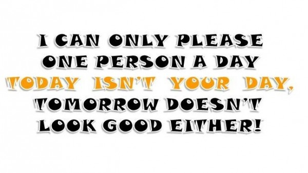 I can only please one person a day today isnt your day tomorrow doesnt look good eit