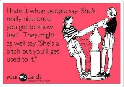 I hate it when people say shes really nice once you get to know her