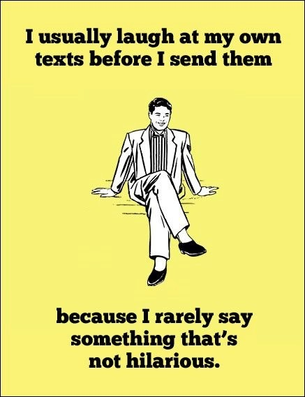I usually laugh at my own text before i send them because i rarely say something tha