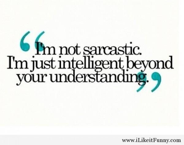 Im not sarcastic im just intelligent beyond your understanding 002