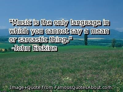 Music is the only language in which you cannot say a mean or sarastic thing