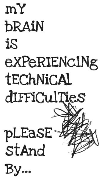My brain is experiencing technical difficulties please stand by