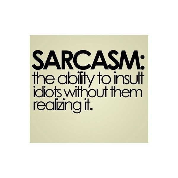 Sarcasm the abilty to insult idiots without them realizing it