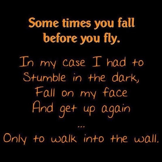 Some times you fall before you fly in my case i had to stumble in the dark fall on m