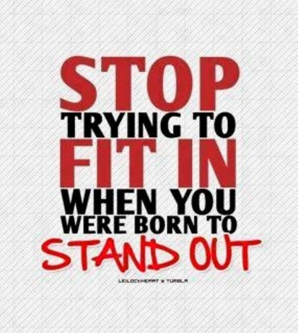 Stop trying to fit in when you were you were born to stand out
