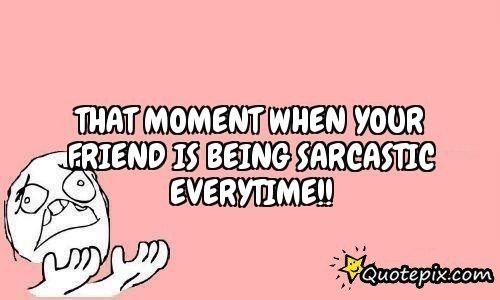 That mament when your friend is being sarcastic everytime