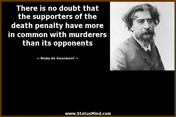 There is not doubt that the supporters of the death penalty have more in common with