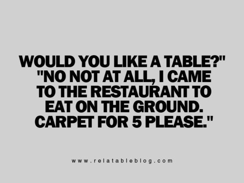 Would you like a table no not at all i came to the restaurant to