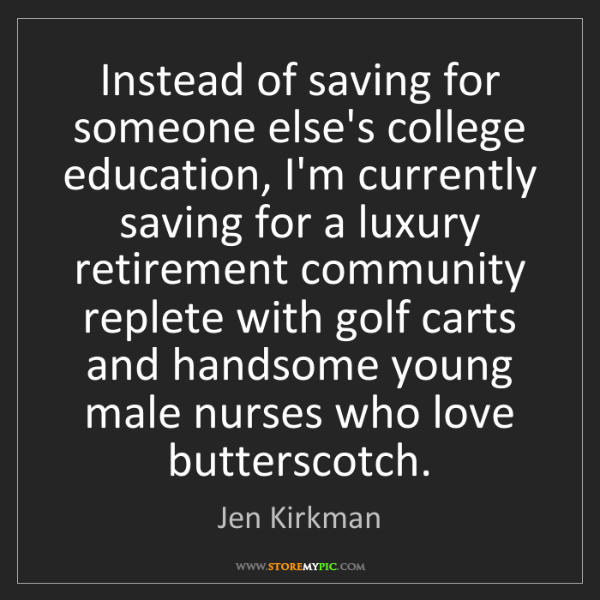 Jen Kirkman: Instead of saving for someone else's college education,...