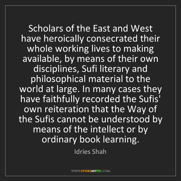 Idries Shah: Scholars of the East and West have heroically consecrated...