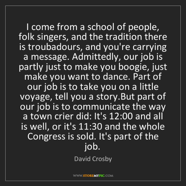 David Crosby: I come from a school of people, folk singers, and the...