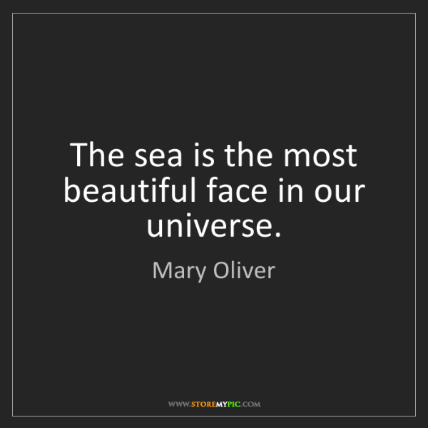Mary Oliver: The sea is the most beautiful face in our universe.