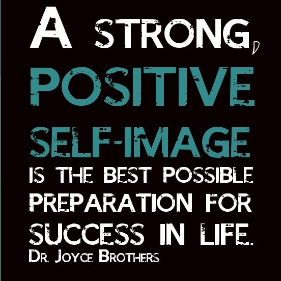 A strong positive self image is the best possible preparation for success in life