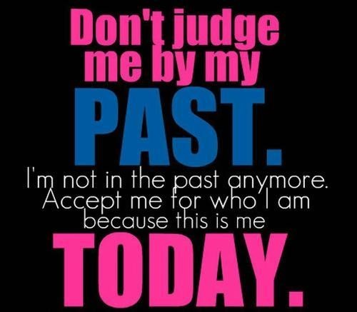 Dont judge me buy my past im not in the past anymore accept me fow who i am becau