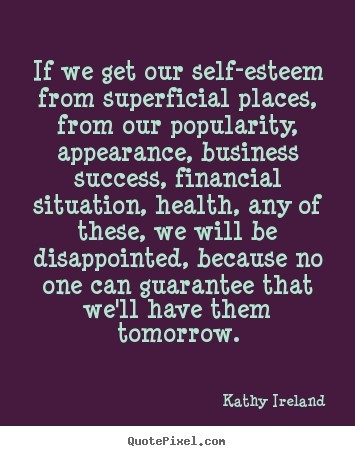 If we get our self esteem from superficial places from our popularity appearance