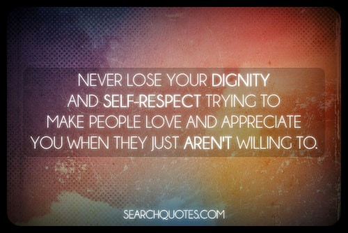 Never lose your dignity and self respect trying to make people love and appreciat