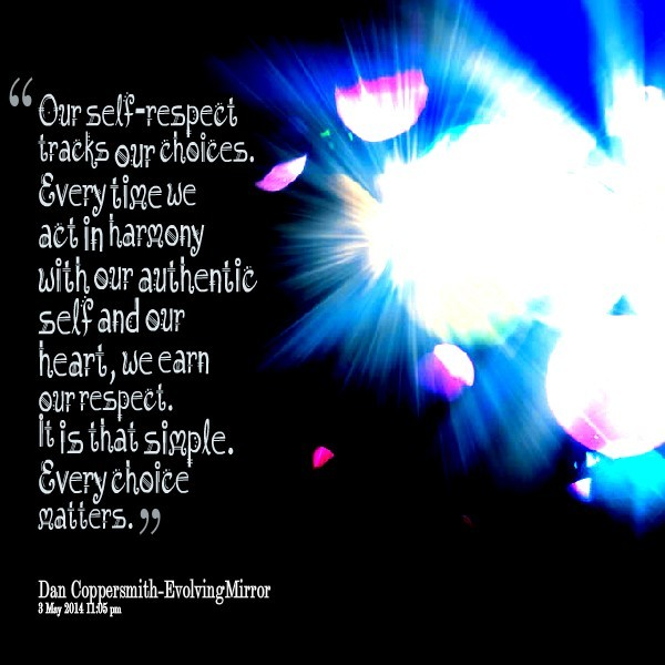 Our self respect tracks our choices everytime we act in harmony with our authenti