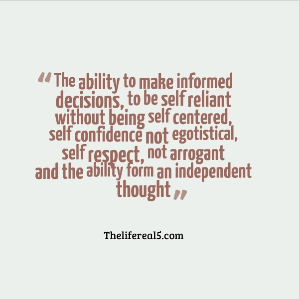 The ability to make informed decisions to be self reliant without being self cent