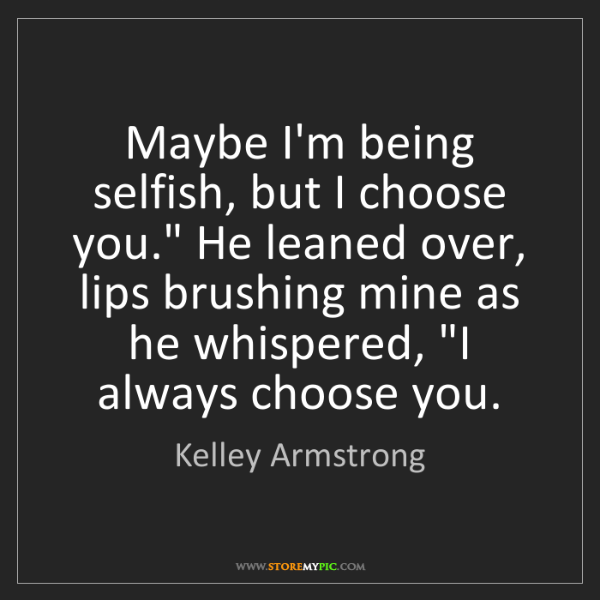 "Kelley Armstrong: Maybe I'm being selfish, but I choose you."" He leaned..."