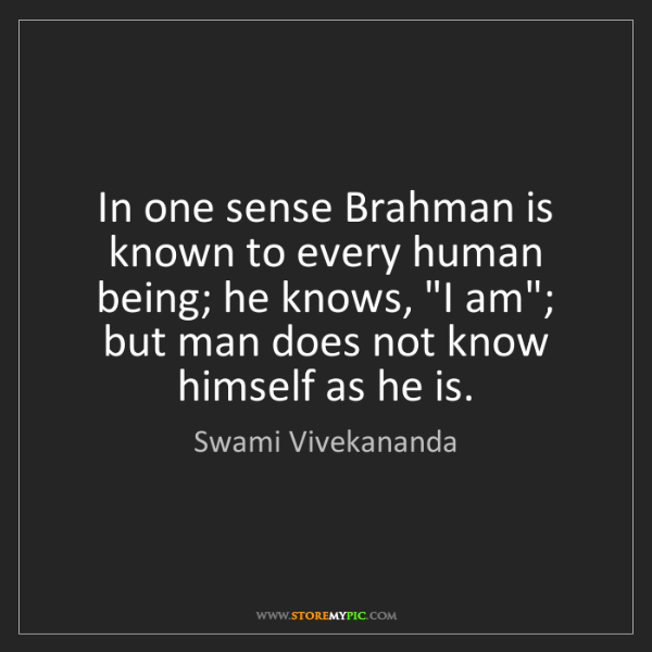 Swami Vivekananda: In one sense Brahman is known to every human being; he...