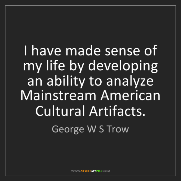 George W S Trow: I have made sense of my life by developing an ability...